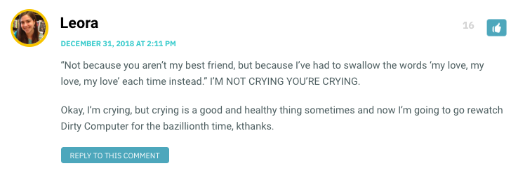 """""""Not because you aren't my best friend, but because I've had to swallow the words 'my love, my love, my love' each time instead."""" I'M NOT CRYING YOU'RE CRYING. Okay, I'm crying, but crying is a good and healthy thing sometimes and now I'm going to go rewatch Dirty Computer for the bazillionth time, kthanks."""