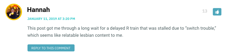 "This post got me through a long wait for a delayed R train that was stalled due to ""switch trouble,"" which seems like relatable lesbian content to me."