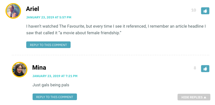 """I haven't watched The Favourite, but every time I see it referenced, I remember an article headline I saw that called it """"a movie about female friendship."""" / Mina: just gals being pals!"""