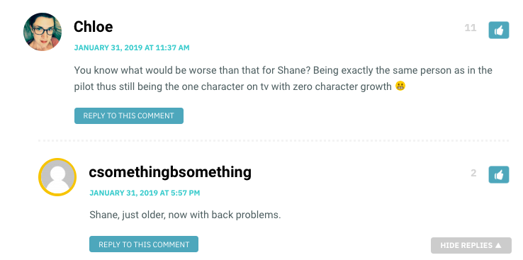 Chloe: You know what would be worse than that for Shane? Being exactly the same person as in the pilot thus still being the one character on tv with zero character growth/ ssomethingbsomething: Shane, just older, now with back problems.