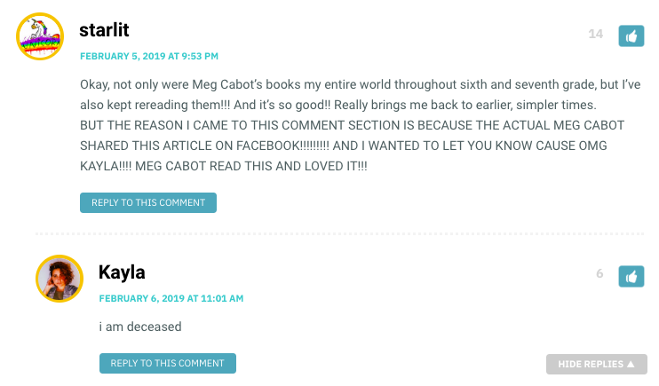 Okay, not only were Meg Cabot's books my entire world throughout sixth and seventh grade, but I've also kept rereading them!!! And it's so good!! Really brings me back to earlier, simpler times. BUT THE REASON I CAME TO THIS COMMENT SECTION IS BECAUSE THE ACTUAL MEG CABOT SHARED THIS ARTICLE ON FACEBOOK!!!!!!!!! AND I WANTED TO LET YOU KNOW CAUSE OMG KAYLA!!!! MEG CABOT READ THIS AND LOVED IT!!!