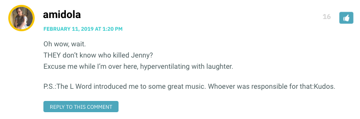 Oh wow, wait. THEY don't know who killed Jenny? Excuse me while I'm over here, hyperventilating with laughter. P.S.:The L Word introduced me to some great music. Whoever was responsible for that:Kudos.