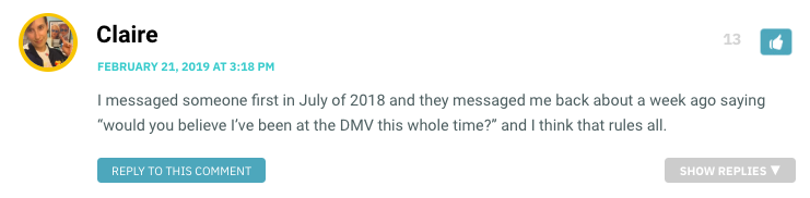 "I messaged someone first in July of 2018 and they messaged me back about a week ago saying ""would you believe I've been at the DMV this whole time?"" and I think that rules all."