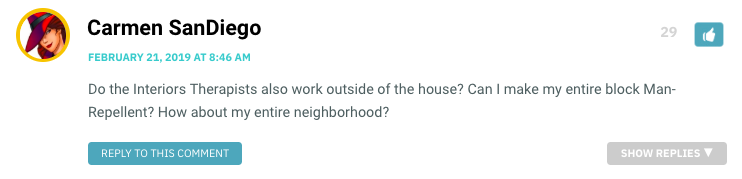 Do the Interiors Therapists also work outside of the house? Can I make my entire block Man-Repellent? How about my entire neighborhood?