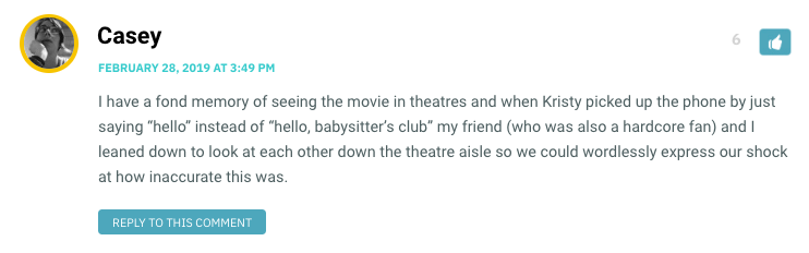 "I have a fond memory of seeing the movie in theatres and when Kristy picked up the phone by just saying ""hello"" instead of ""hello, babysitter's club"" my friend (who was also a hardcore fan) and I leaned down to look at each other down the theatre aisle so we could wordlessly express our shock at how inaccurate this was."