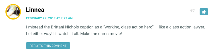 "I misread the Brittani Nichols caption as a ""working, class action hero"" — like a class action lawyer. Lol either way! I'll watch it all. Make the damn movie!"
