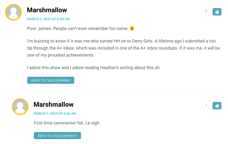 Marshmallow: Poor James. People can't even remember his name.  I'm buzzing to know if it was me who turned HH on to Derry Girls. A lifetime ago I submitted a hot tip through the A+ inbox, which was included in one of the A+ inbox roundups. If it was me, it will be one of my proudest achievements. I adore this show and I adore reading Heather's writing about this show! / Heather: Hahaha, James! I'm sorry, James! Marshmallow, it WAS you who got me hooked on this show (and therefore brought so much joy in to my life!). / Marshmallow: And that in turn brings me joy! Truly, this show gives me life.