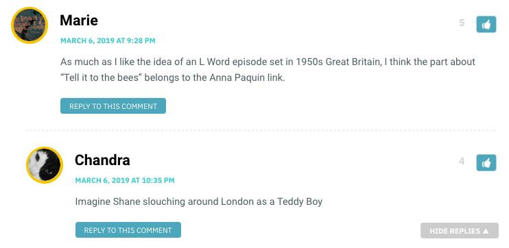 "As much as I like the idea of an L Word episode set in 1950s Great Britain, I think the part about ""Tell it to the bees"" belongs to the Anna Paquin link. / Chandra: Imagine Shane slouching around London as a Teddy Boy"