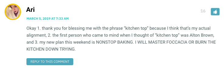 "Okay 1. thank you for blessing me with the phrase ""kitchen top"" because I think that's my actual alignment, 2. the first person who came to mind when I thought of ""kitchen top"" was Alton Brown, and 3. my new plan this weekend is NONSTOP BAKING. I WILL MASTER FOCCACIA OR BURN THE KITCHEN DOWN TRYING."