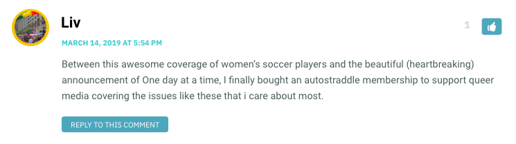 Between this awesome coverage of women's soccer players and the beautiful (heartbreaking) announcement of One day at a time, I finally bought an autostraddle membership to support queer media covering the issues like these that i care about most.