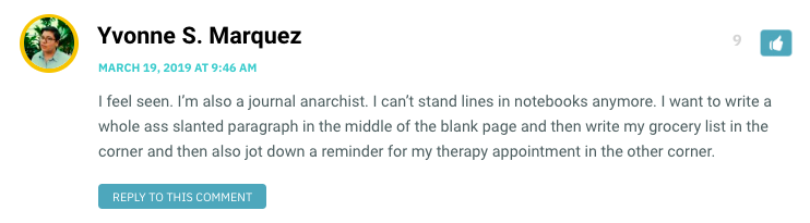 I feel seen. I'm also a journal anarchist. I can't stand lines in notebooks anymore. I want to write a whole ass slanted paragraph in the middle of the blank page and then write my grocery list in the corner and then also jot down a reminder for my therapy appointment in the other corner.