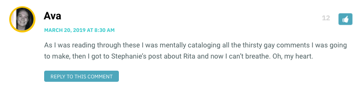 As I was reading through these I was mentally cataloging all the thirsty gay comments I was going to make, then I got to Stephanie's post about Rita and now I can't breathe. Oh, my heart.