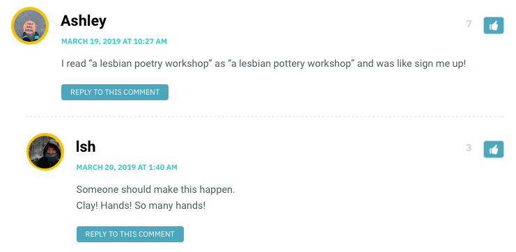 "Ashley: I read ""a lesbian poetry workshop"" as ""a lesbian pottery workshop"" and was like sign me up! / Ish: Someone should make this happen. Clay! Hands! So many hands!"