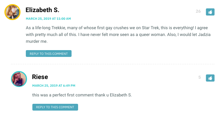 As a life-long Trekkie, many of whose first gay crushes we on Star Trek, this is everything! I agree with pretty much all of this. I have never felt more seen as a queer woman. Also, I would let Jadzia murder me.