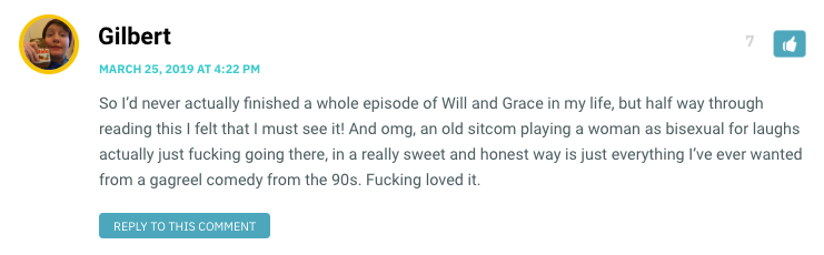 So I'd never actually finished a whole episode of Will and Grace in my life, but half way through reading this I felt that I must see it! And omg, an old sitcom playing a woman as bisexual for laughs actually just fucking going there, in a really sweet and honest way is just everything I've ever wanted from a gagreel comedy from the 90s. Fucking loved it.