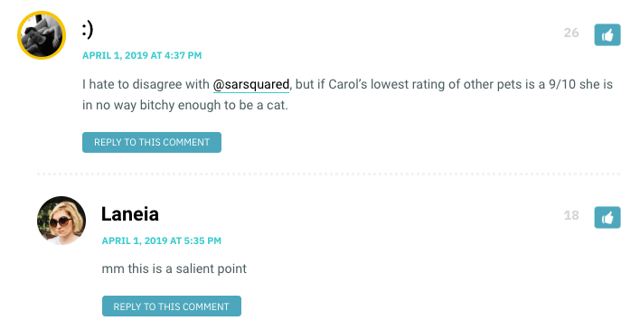 I hate to disagree with <a class='bp-suggestions-mention' href='https://www.autostraddle.com/members/sarsquared/' rel='nofollow'>@sarsquared</a>, but if Carol's lowest rating of other pets is a 9/10 she is in no way bitchy enough to be a cat.