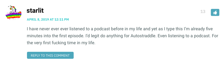 I have never ever ever listened to a podcast before in my life and yet as I type this I'm already five minutes into the first episode. I'd legit do anything for Autostraddle. Even listening to a podcast. For the very first fucking time in my life.