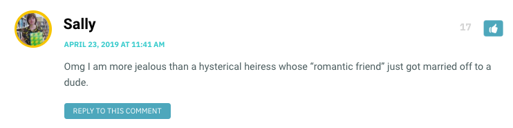 """Omg I am more jealous than a hysterical heiress whose """"romantic friend"""" just got married off to a dude."""