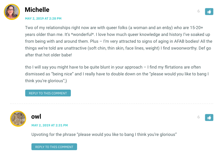 """Michelle: Two of my relationships right now are with queer folks (a woman and an enby) who are 15-20+ years older than me. It's *wonderful*. I love how much queer knowledge and history I've soaked up from being with and around them. Plus – I'm very attracted to signs of aging in AFAB bodies! All the things we're told are unattractive (soft chin, thin skin, face lines, weight) I find swoonworthy. Def go after that hot older babe! tho I will say you might have to be quite blunt in your approach – I find my flirtations are often dismissed as """"being nice"""" and I really have to double down on the """"please would you like to bang I think you're glorious"""";) / Owl: Upvoting for that last pick-up line"""