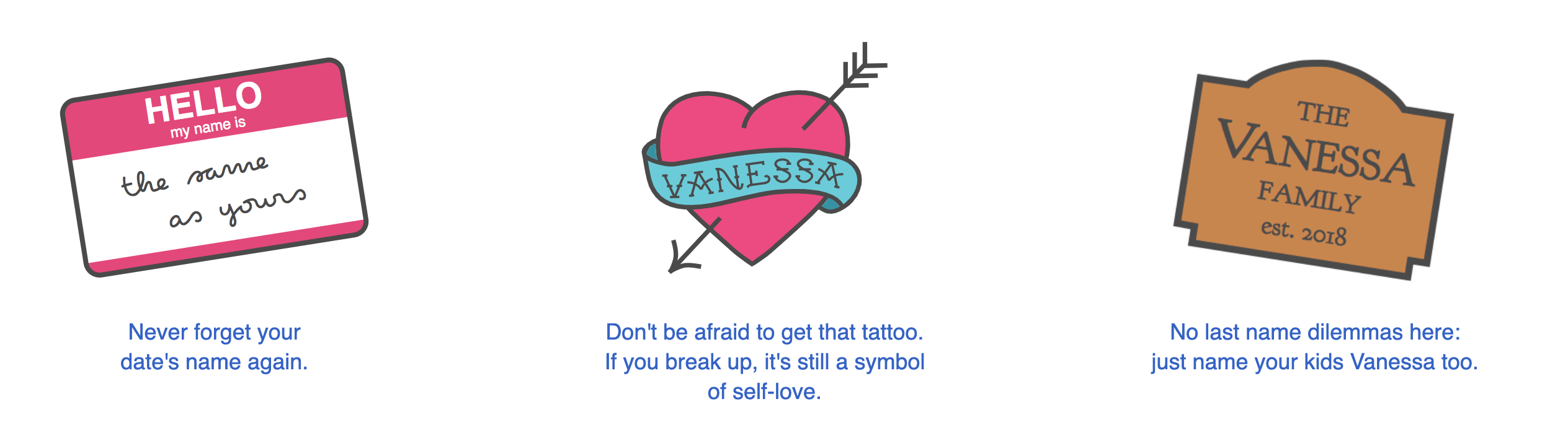 """""""Never forget your date's name again!"""" """"Don't be afraid to get that tattoo - if you break up, it's still a symbol of self-love."""" """"No last name dilemmas here; just name your kids Vanessa too."""""""
