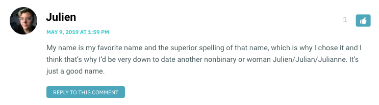 My name is my favorite name and the superior spelling of that name, which is why I chose it and I think that's why I'd be very down to date another nonbinary or woman Julien/Julian/Julianne. It's just a good name.
