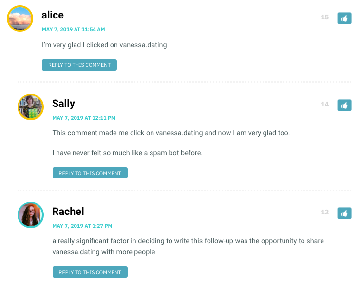 alice: I'm very glad I clicked on vanessa.dating / Sally: This comment made me click on vanessa.dating and now I am very glad too. I have never felt so much like a spam bot before. / Rachel: a really significant factor in deciding to write this follow-up was the opportunity to share vanessa.dating with more people