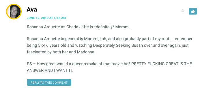 Rosanna Arquette as Cherie Jaffe is *definitely* Mommi. Rosanna Arquette in general is Mommi, tbh, and also probably part of my root. I remember being 5 or 6 years old and watching Desperately Seeking Susan over and over again, just fascinated by both her and Madonna. PS – How great would a queer remake of that movie be? PRETTY FUCKING GREAT IS THE ANSWER AND I WANT IT.