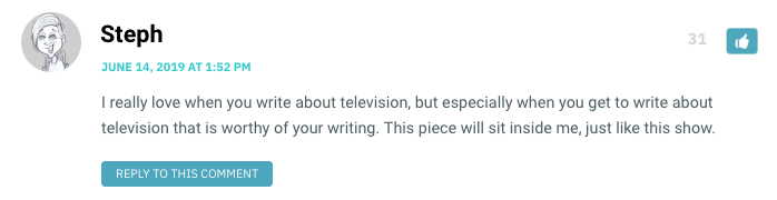 I really love when you write about television, but especially when you get to write about television that is worthy of your writing. This piece will sit inside me, just like this show.