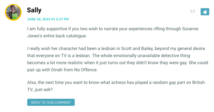I am fully supportive if you two wish to narrate your experiences rifling through Suranne Jones's entire back catalogue. I really wish her character had been a lesbian in Scott and Bailey, beyond my general desire that everyone on TV is a lesbian. The whole emotionally unavailable detective thing becomes a lot more realistic when it just turns out they didn't know they were gay. She could pair up with Dinah from No Offence. Also, the next time you want to know what actress has played a random gay part on British TV…just ask?