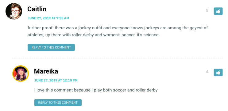 Caitlin: further proof: there was a jockey outfit and everyone knows jockeys are among the gayest of athletes, up there with roller derby and women's soccer. it's science / Mareika: I love this comment because I play both soccer and roller derby