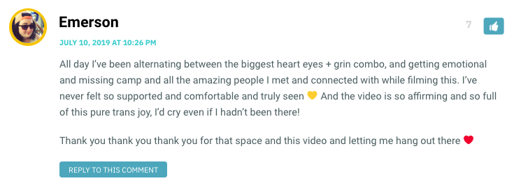 All day I've been alternating between the biggest heart eyes + grin combo, and getting emotional and missing camp and all the amazing people I met and connected with while filming this. I've never felt so supported and comfortable and truly seen 💛 And the video is so affirming and so full of this pure trans joy, I'd cry even if I hadn't been there! Thank you thank you thank you for that space and this video and letting me hang out there ❤️