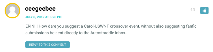 ERIN!!! How dare you suggest a Carol-USWNT crossover event, without also suggesting fanfic submissions be sent directly to the Autostraddle inbox..