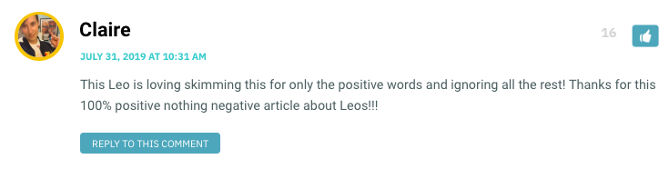 This Leo is loving skimming this for only the positive words and ignoring all the rest! Thanks for this 100% positive nothing negative article about Leos!!!