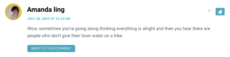 Wow, sometimes you're going along thinking everything is alright and then you hear there are people who don't give their lover water on a hike.