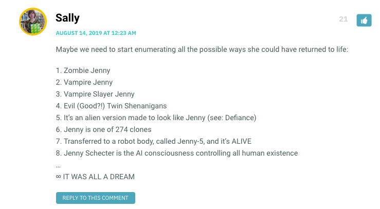 xMaybe we need to start enumerating all the possible ways she could have returned to life: 1. Zombie Jenny 2. Vampire Jenny 3. Vampire Slayer Jenny 4. Evil (Good?!) Twin Shenanigans 5. It's an alien version made to look like Jenny (see: Defiance) 6. Jenny is one of 274 clones 7. Transferred to a robot body, called Jenny-5, and it's ALIVE 8. Jenny Schecter is the AI consciousness controlling all human existence … ∞ IT WAS ALL A DREAM