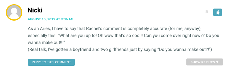 """As an Aries, I have to say that Rachel's comment is completely accurate (for me, anyway), especially this: """"What are you up to! Oh wow that's so cool!! Can you come over right now?? Do you wanna make out!!!"""" (Real talk, I've gotten a boyfriend and two girlfriends just by saying """"Do you wanna make out?!"""")"""