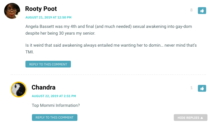 Angela Bassett was my 4th and final (and much needed) sexual awakening into gay-dom despite her being 30 years my senior. Is it weird that said awakening always entailed me wanting her to domin… never mind that's TMI. / Chandra: Top Mommi Information?
