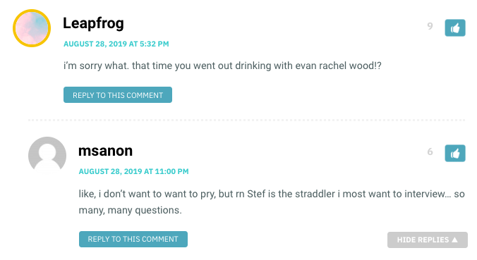 Leapfrog: i'm sorry what. that time you went out drinking with evan rachel wood!? / MS Anon: like, i don't want to want to pry, but rn Stef is the straddler i most want to interview… so many, many questions.