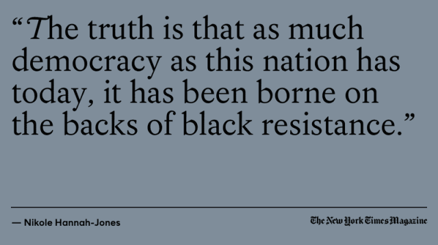 "Quoted from the New York Times: ""The truth is that as much democracy as this nation has today, it has been burned on the backs of black resistance"""