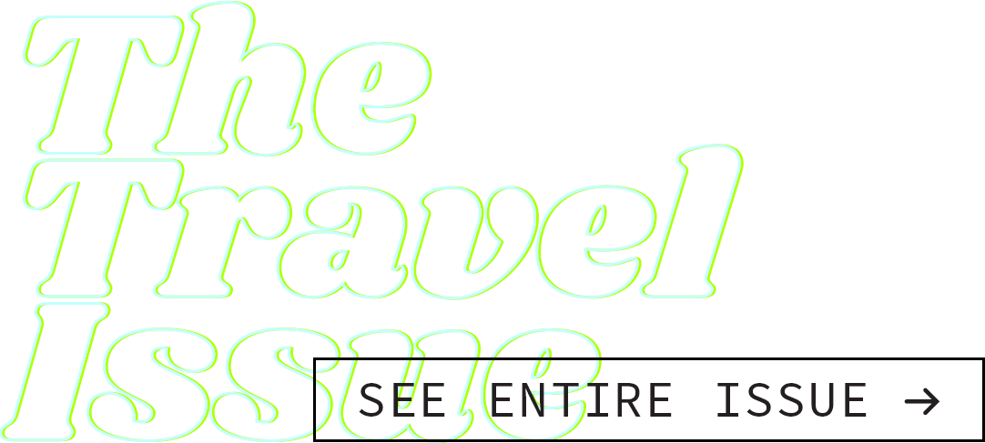 The Travel Issue [button: See Entire Issue]