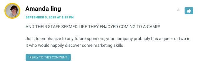 AND THEIR STAFF SEEMED LIKE THEY ENJOYED COMING TO A-CAMP! Just, to emphasize to any future sponsors, your company probably has a queer or two in it who would happily discover some marketing skills