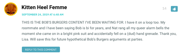 THIS IS THE BOB'S BURGERS CONTENT I'VE BEEN WAITING FOR. I have it on a loop too. My roommate and I have been saying Bob is bi for years, and Nat rang all my queer alarm bells the moment she came on in a bright pink suit and accidentally fell on a (dud) hand grenade. Thank you, Lisa. Will save this for future hypothetical Bob's Burgers arguments at parties.
