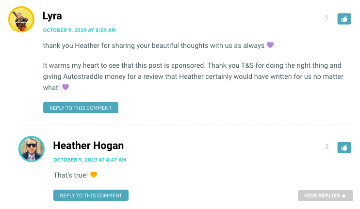 thank you Heather for sharing your beautiful thoughts with us as always 💜 It warms my heart to see that this post is sponsored. Thank you T&S for doing the right thing and giving Autostraddle money for a review that Heather certainly would have written for us no matter what! 💜