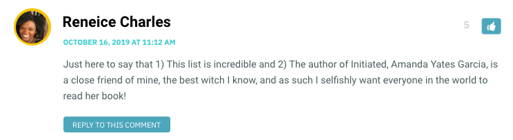 Just here to say that 1) This list is incredible and 2) The author of Initiated, Amanda Yates Garcia, is a close friend of mine, the best witch I know, and as such I selfishly want everyone in the world to read her book!