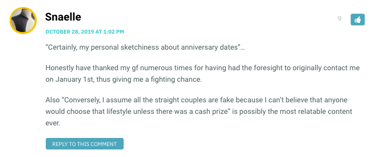 """""""Certainly, my personal sketchiness about anniversary dates""""… Honestly have thanked my gf numerous times for having had the foresight to originally contact me on January 1st, thus giving me a fighting chance. Also """"Conversely, I assume all the straight couples are fake because I can't believe that anyone would choose that lifestyle unless there was a cash prize"""" is possibly the most relatable content ever."""