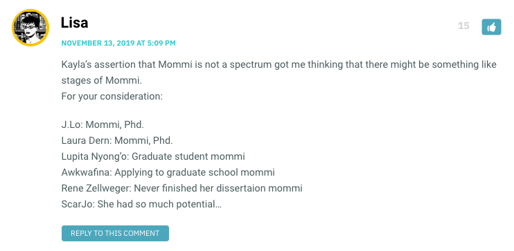 Kayla's assertion that Mommi is not a spectrum got me thinking that there might be something like stages of Mommi. For your consideration: J.Lo: Mommi, Phd. Laura Dern: Mommi, Phd. Lupita Nyong'o: Graduate student mommi Awkwafina: Applying to graduate school mommi Rene Zellweger: Never finished her dissertaion mommi ScarJo: She had so much potential…