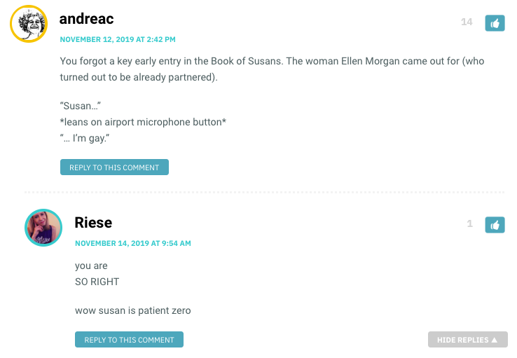 """You forgot a key early entry in the Book of Susans. The woman Ellen Morgan came out for (who turned out to be already partnered). """"Susan…"""" *leans on airport microphone button* """"… I'm gay."""" / Riese: YOU'RE RIGHT. Susan is patient zero!"""