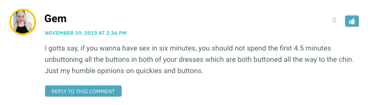 I gotta say, if you wanna have sex in six minutes, you should not spend the first 4.5 minutes unbuttoning all the buttons in both of your dresses which are both buttoned all the way to the chin. Just my humble opinions on quickies and buttons.