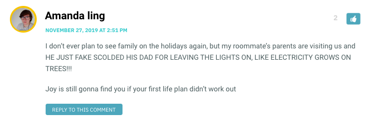 I don't ever plan to see family on the holidays again, but my roommate's parents are visiting us and HE JUST FAKE SCOLDED HIS DAD FOR LEAVING THE LIGHTS ON, LIKE ELECTRICITY GROWS ON TREES!!! Joy is still gonna find you if your first life plan didn't work out