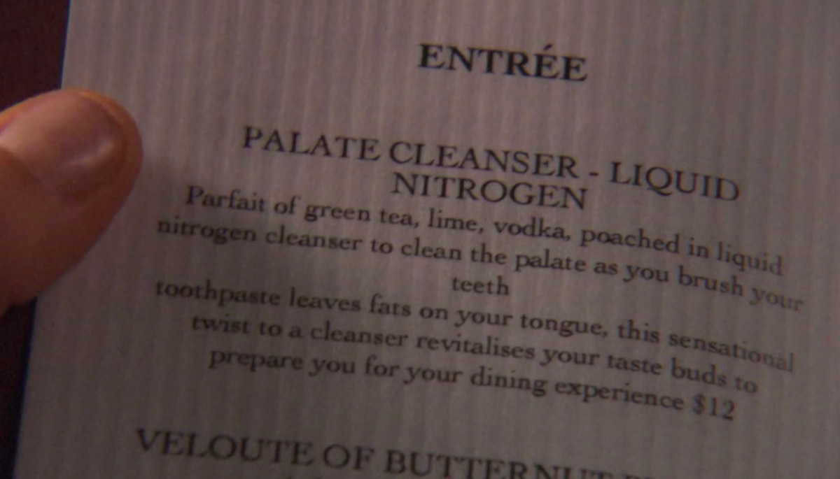 "A picture of a fancy restaurant menu, zoomed in on the top Entrée, titled ""Palate Cleanser - Liquid Nitrogen."" The item description reads, ""Parfait of green tea, lime, vodka, poached in liquid nitrogen cleanser to clean the palate as you brush your teeth. Toothpaste leaves fats on your tongue, this sensational twist to a cleanser revitalises your taste buds to prepare you for your dining experience. $12"""